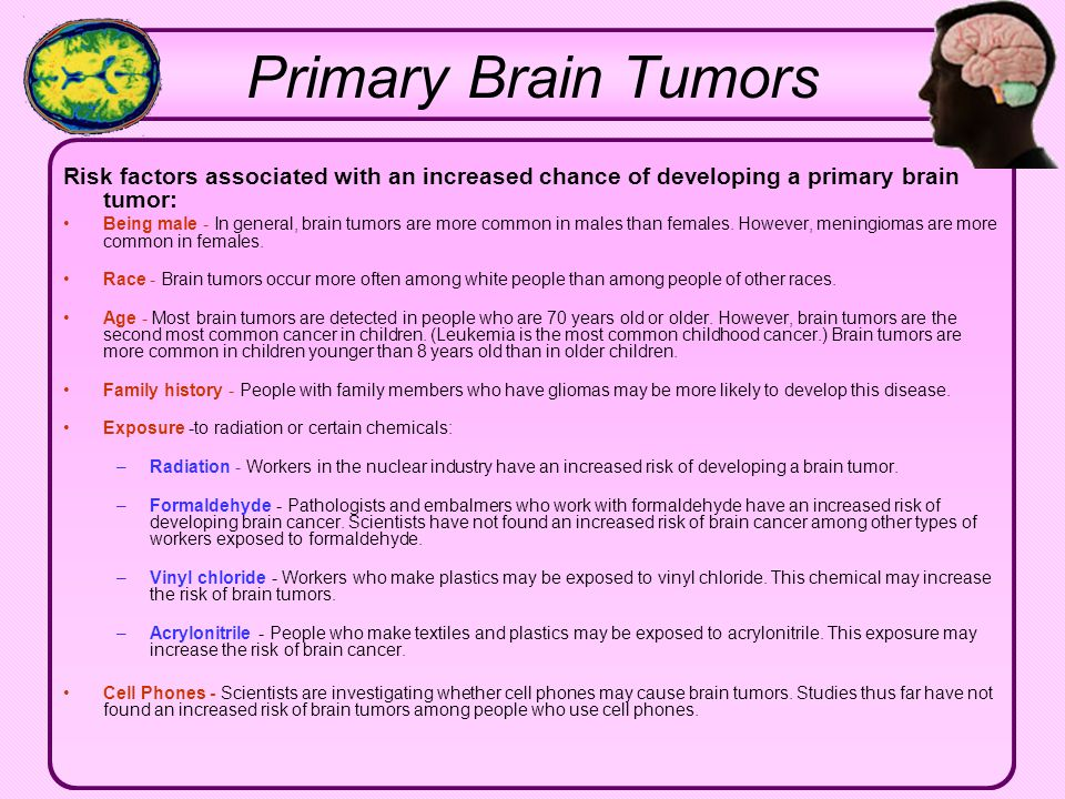 Primary Brain Tumors Risk factors associated with an increased chance of developing a primary brain tumor: