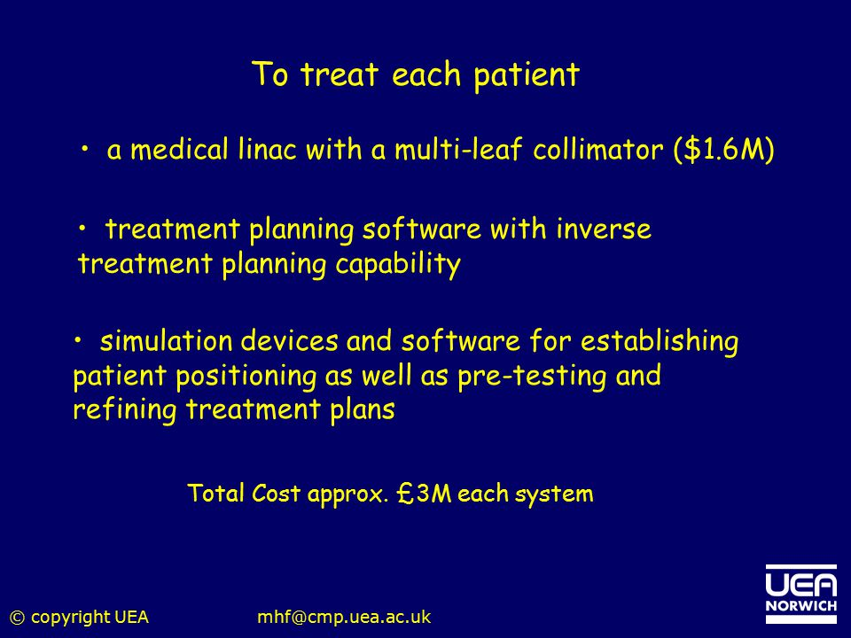 To treat each patient a medical linac with a multi-leaf collimator ($1.6M) treatment planning software with inverse treatment planning capability.