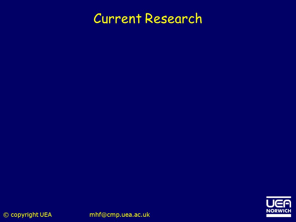 Current Research © copyright UEA mhf@cmp.uea.ac.uk