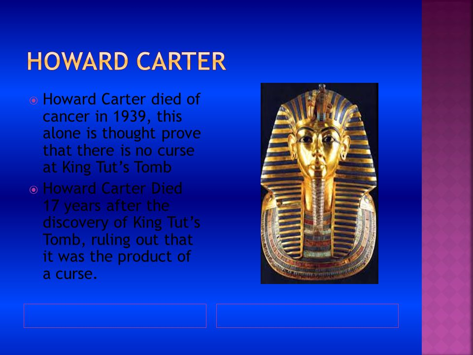 Howard carter Howard Carter died of cancer in 1939, this alone is thought prove that there is no curse at King Tut's Tomb.