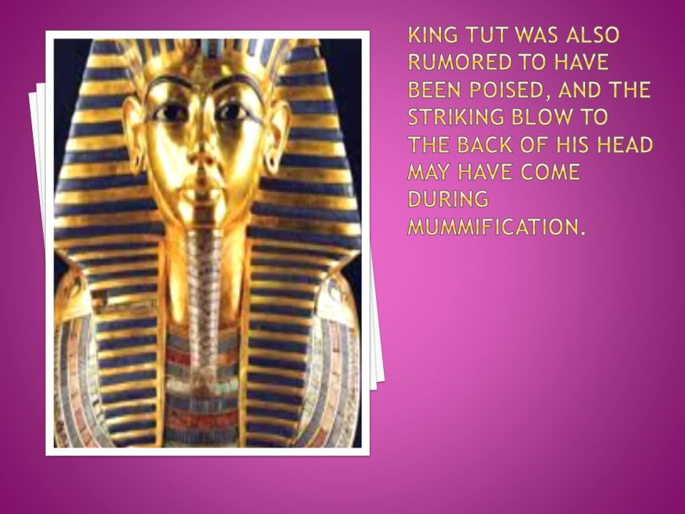 King tut was also rumored to have been poised, and the striking blow to the back of his head may have come during mummification.