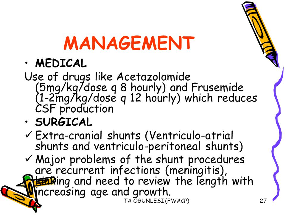 MANAGEMENT MEDICAL. Use of drugs like Acetazolamide (5mg/kg/dose q 8 hourly) and Frusemide (1-2mg/kg/dose q 12 hourly) which reduces CSF production.
