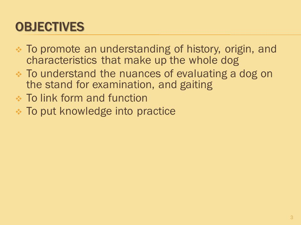 OBJECTIVES To promote an understanding of history, origin, and characteristics that make up the whole dog.