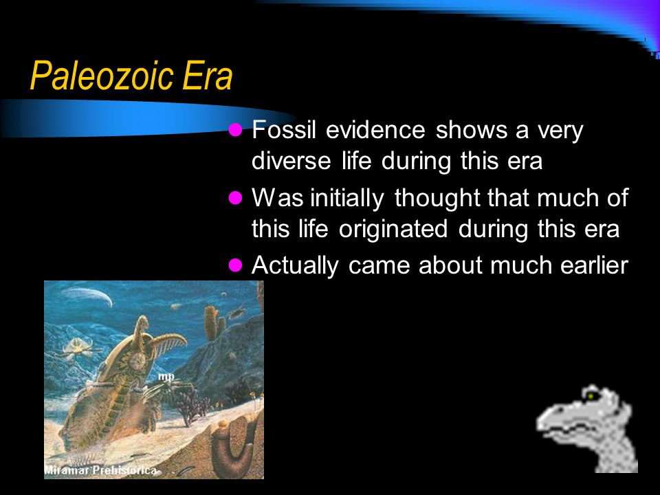 Paleozoic Era Fossil evidence shows a very diverse life during this era. Was initially thought that much of this life originated during this era.