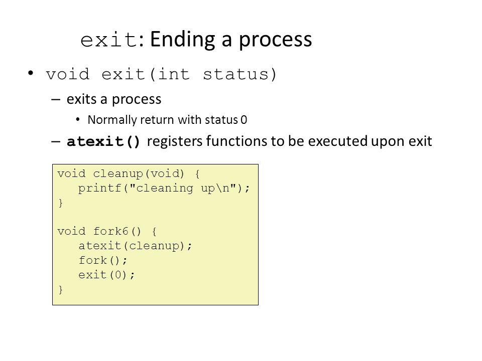 exit: Ending a process void exit(int status) exits a process