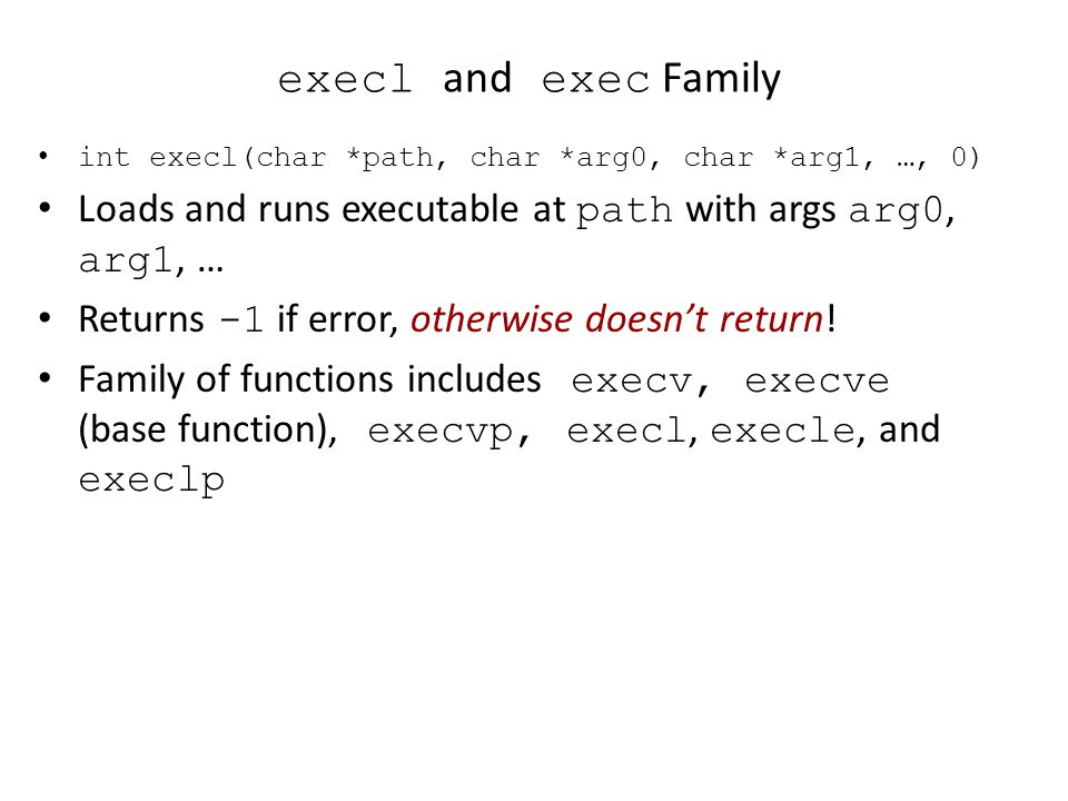 execl and exec Family int execl(char *path, char *arg0, char *arg1, …, 0) Loads and runs executable at path with args arg0, arg1, …