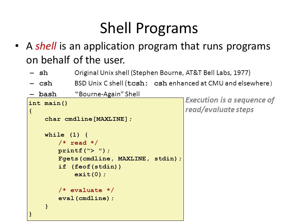 Shell Programs A shell is an application program that runs programs on behalf of the user.