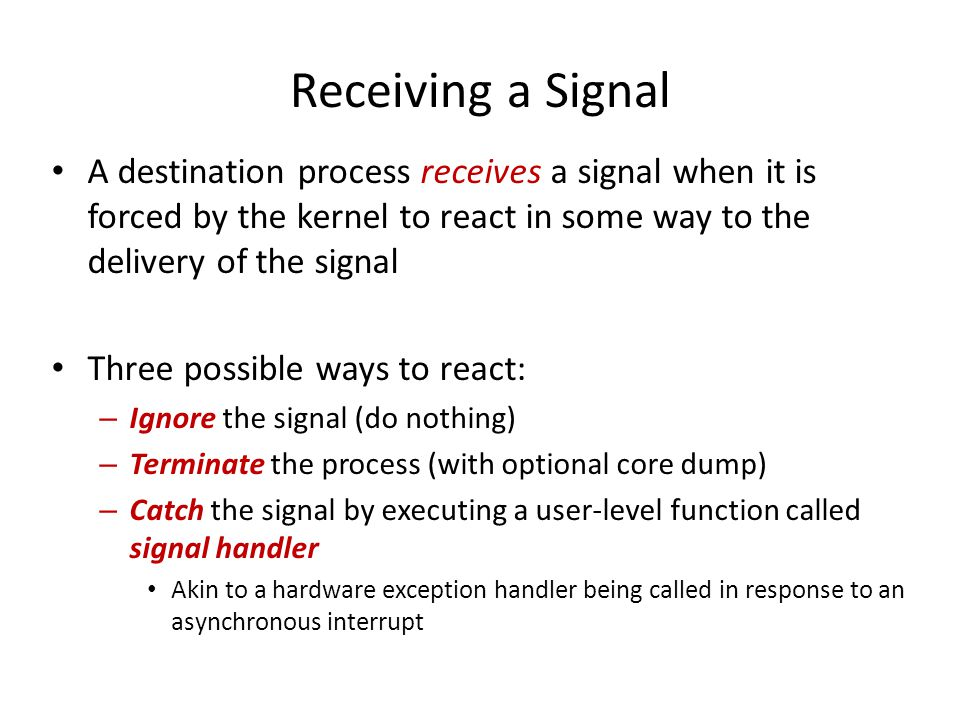 Receiving a Signal A destination process receives a signal when it is forced by the kernel to react in some way to the delivery of the signal.