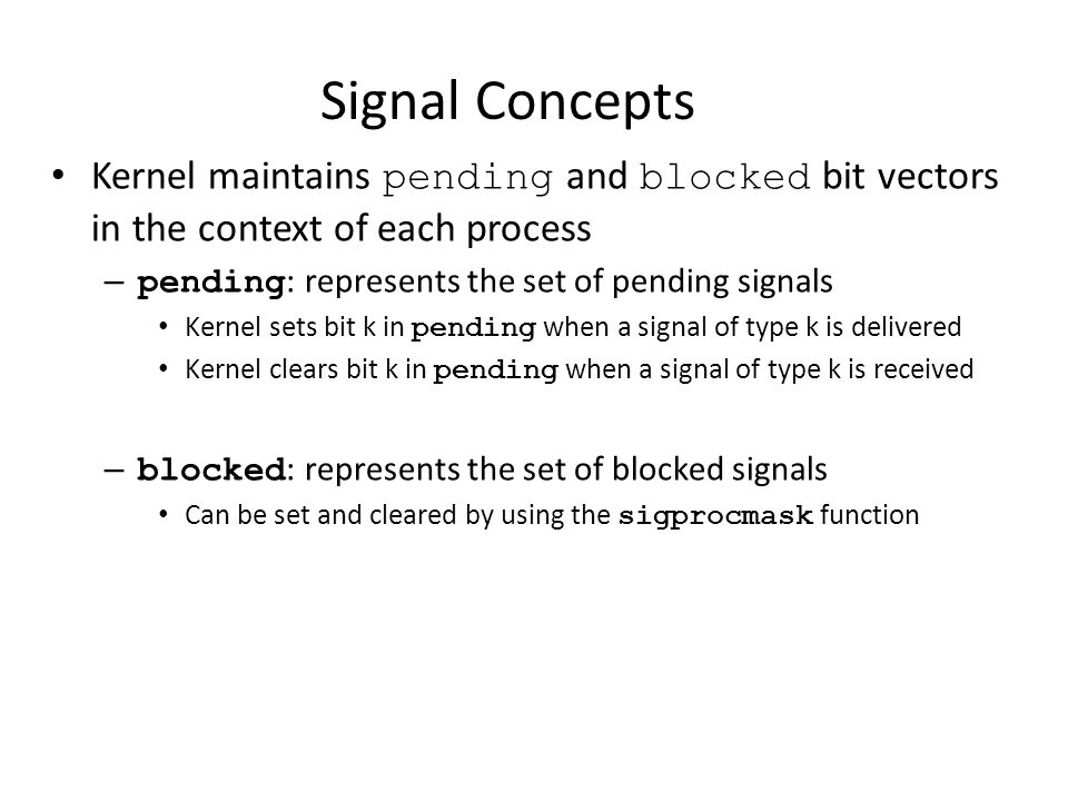Signal Concepts Kernel maintains pending and blocked bit vectors in the context of each process. pending: represents the set of pending signals.