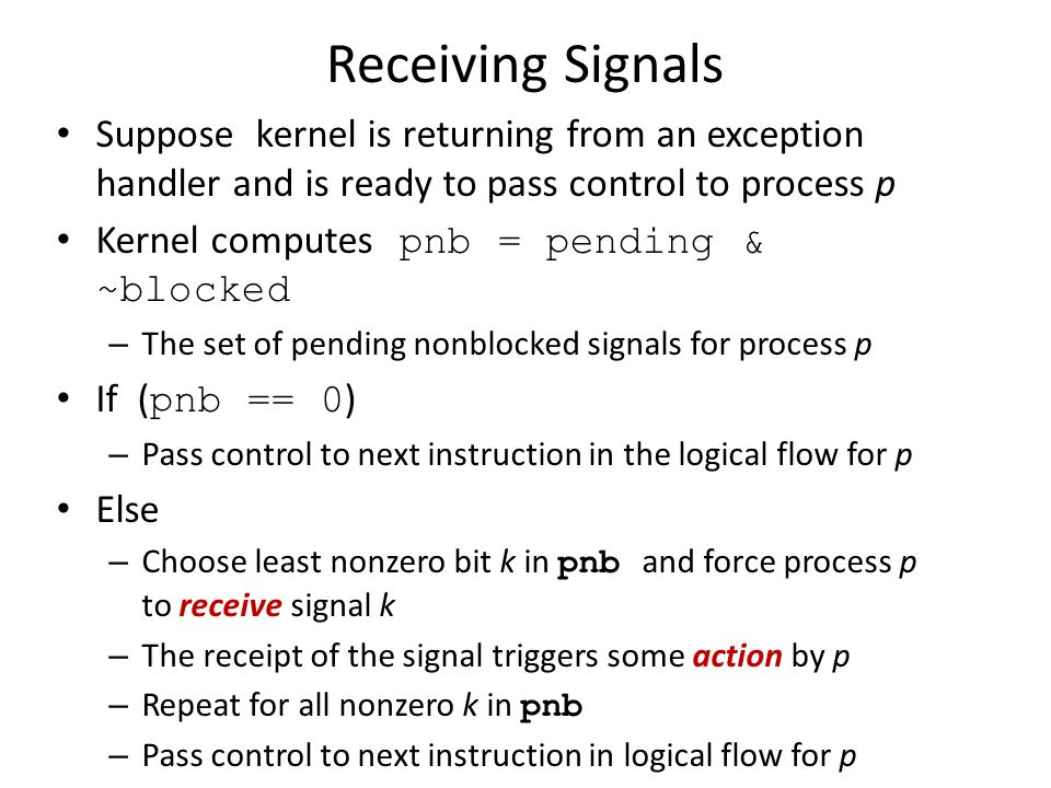 Receiving Signals Suppose kernel is returning from an exception handler and is ready to pass control to process p.
