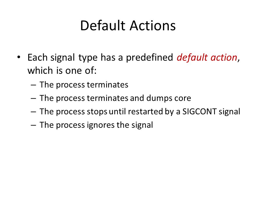 Default Actions Each signal type has a predefined default action, which is one of: The process terminates.