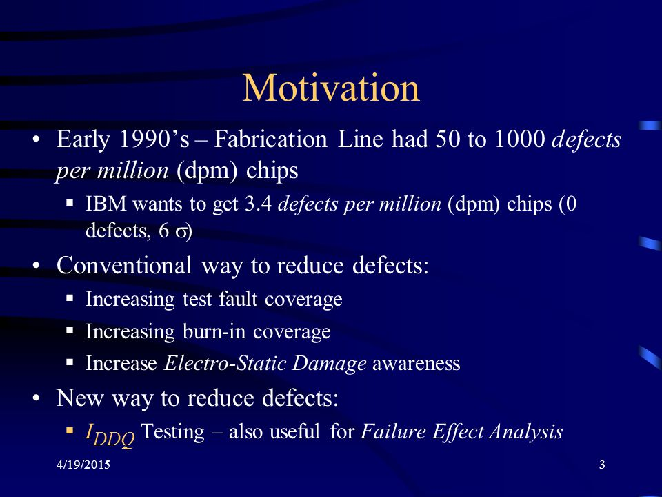 Motivation Early 1990's – Fabrication Line had 50 to 1000 defects per million (dpm) chips.