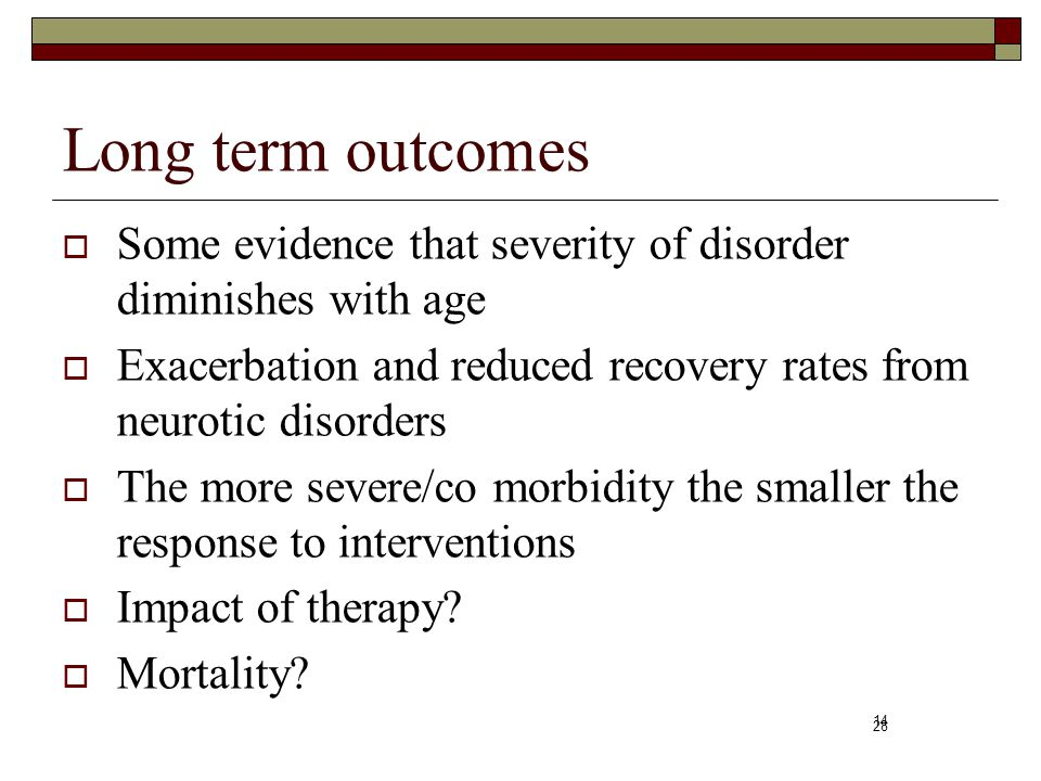 Long term outcomes Some evidence that severity of disorder diminishes with age. Exacerbation and reduced recovery rates from neurotic disorders.