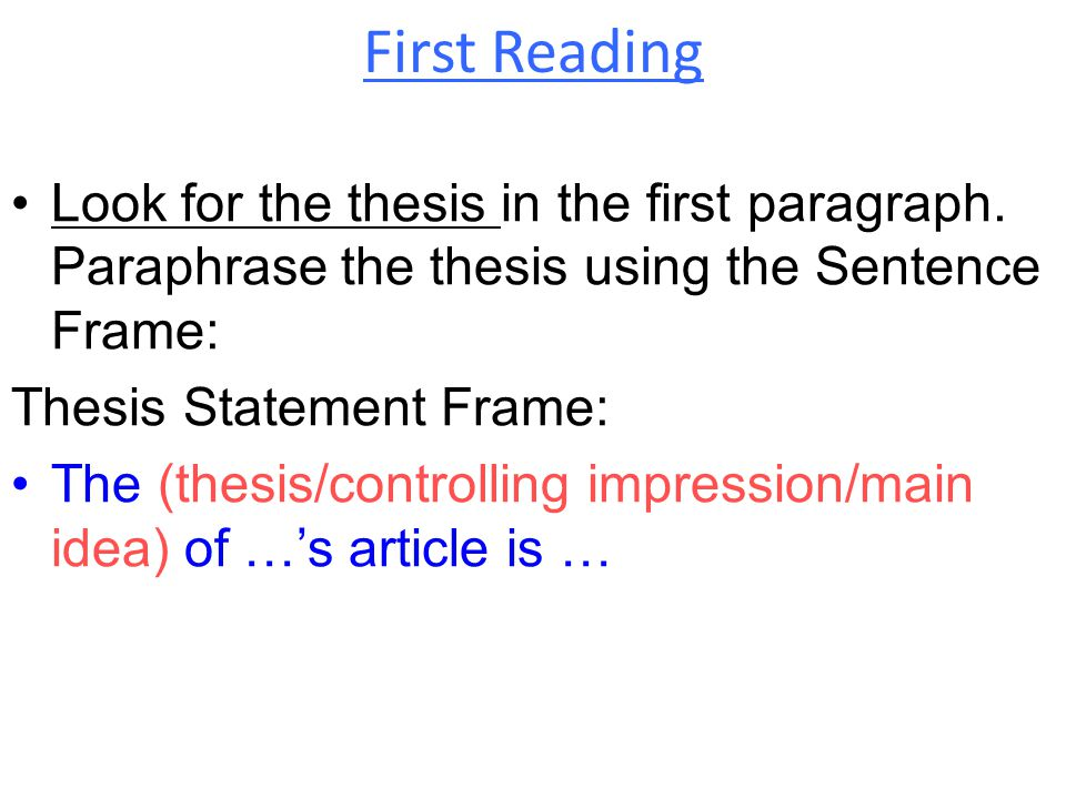 First Reading Look for the thesis in the first paragraph. Paraphrase the thesis using the Sentence Frame: