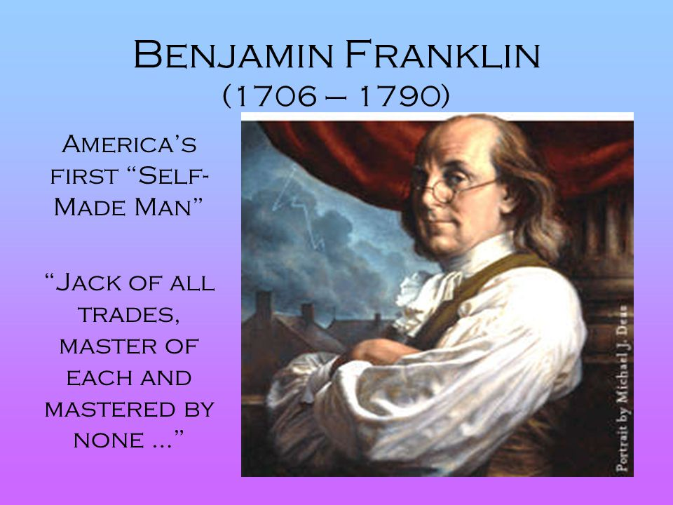Benjamin Franklin (1706 – 1790) America's first Self-Made Man
