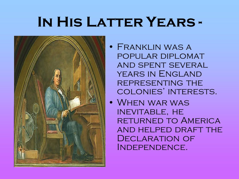 In His Latter Years - Franklin was a popular diplomat and spent several years in England representing the colonies' interests.