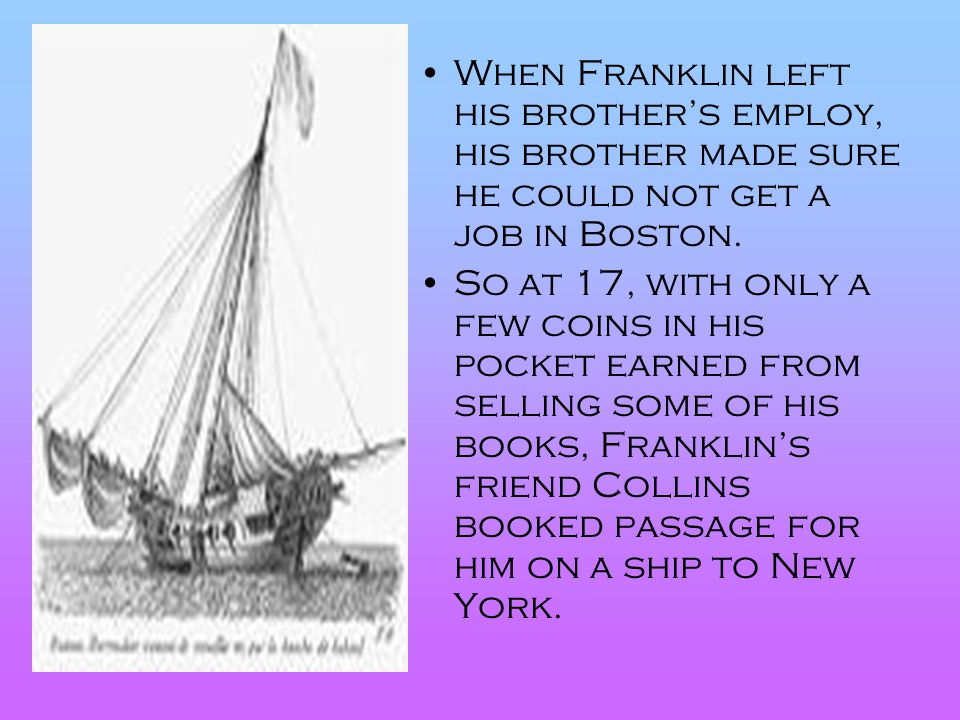 When Franklin left his brother's employ, his brother made sure he could not get a job in Boston.