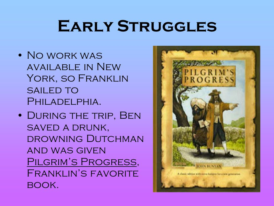 Early Struggles No work was available in New York, so Franklin sailed to Philadelphia.