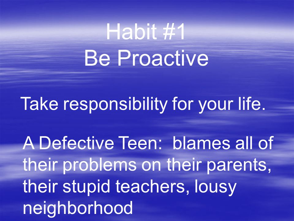 Habit #1 Be Proactive Take responsibility for your life.