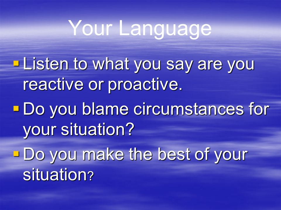 Your Language Listen to what you say are you reactive or proactive.