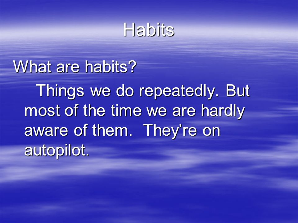 Habits What are habits. Things we do repeatedly.
