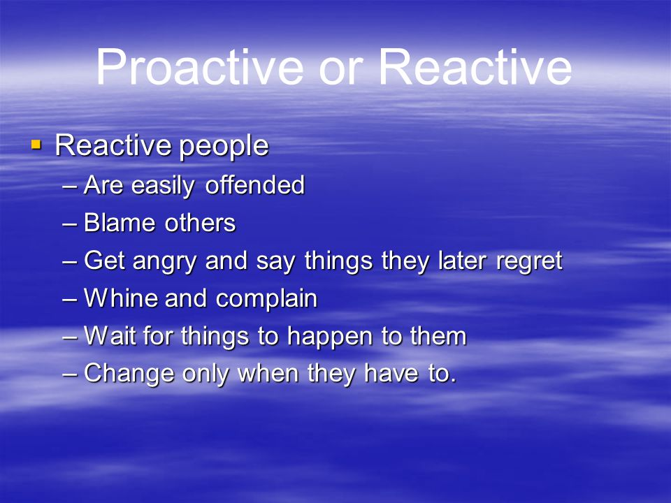 Proactive or Reactive Reactive people Are easily offended Blame others
