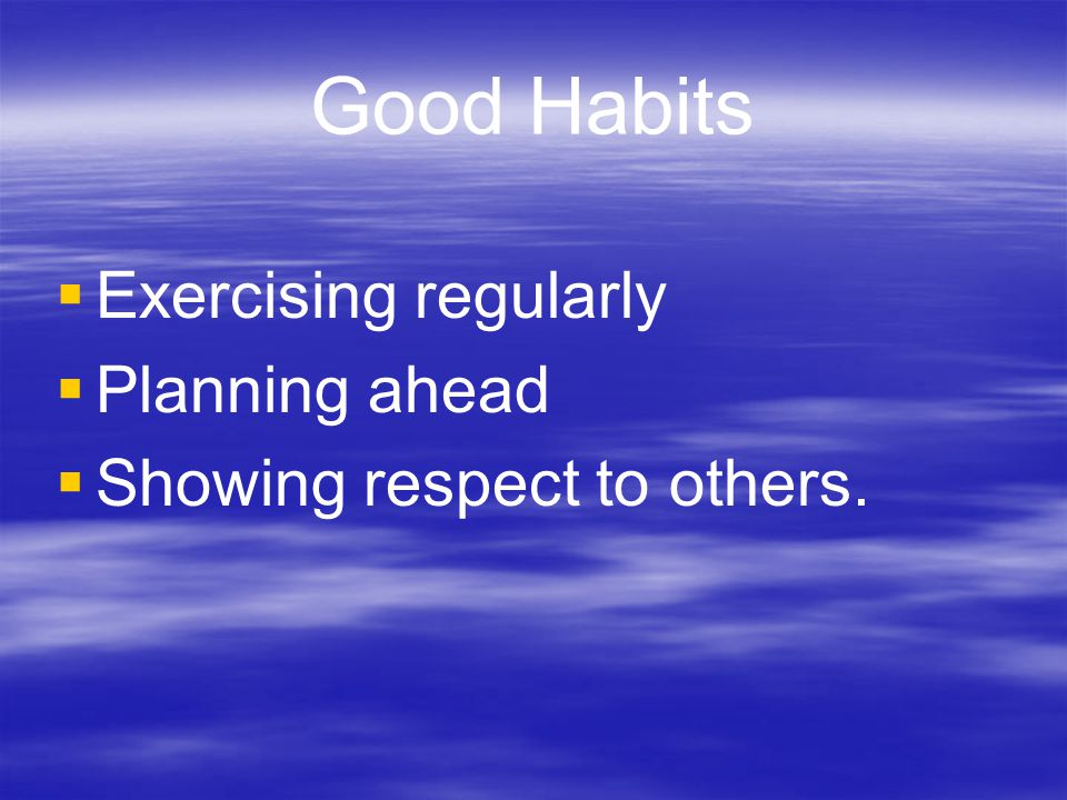 Good Habits Exercising regularly Planning ahead
