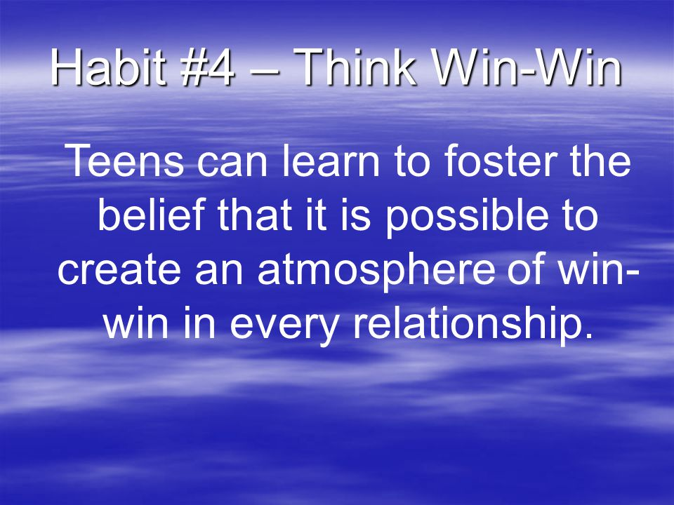 Habit #4 – Think Win-Win Teens can learn to foster the belief that it is possible to create an atmosphere of win-win in every relationship.