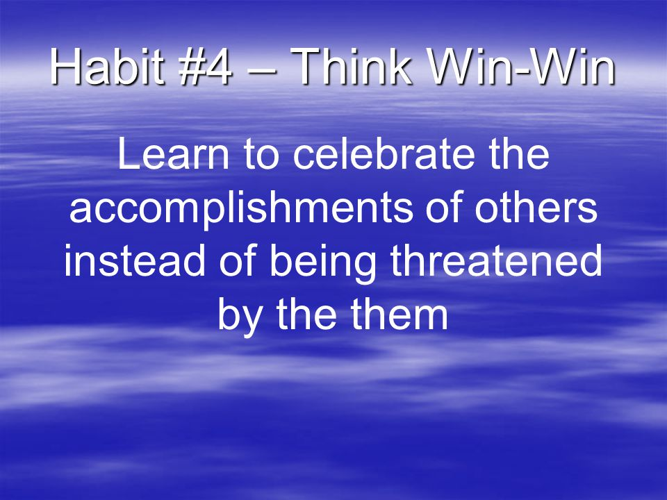 Habit #4 – Think Win-Win Learn to celebrate the accomplishments of others instead of being threatened by the them.