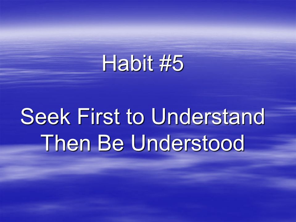 Habit #5 Seek First to Understand Then Be Understood