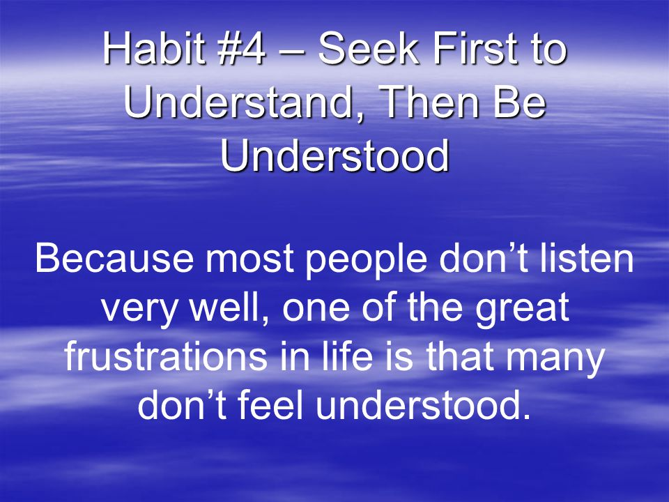 Habit #4 – Seek First to Understand, Then Be Understood