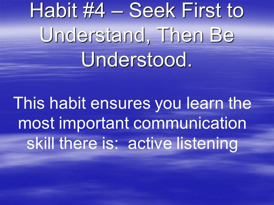 Habit #4 – Seek First to Understand, Then Be Understood.