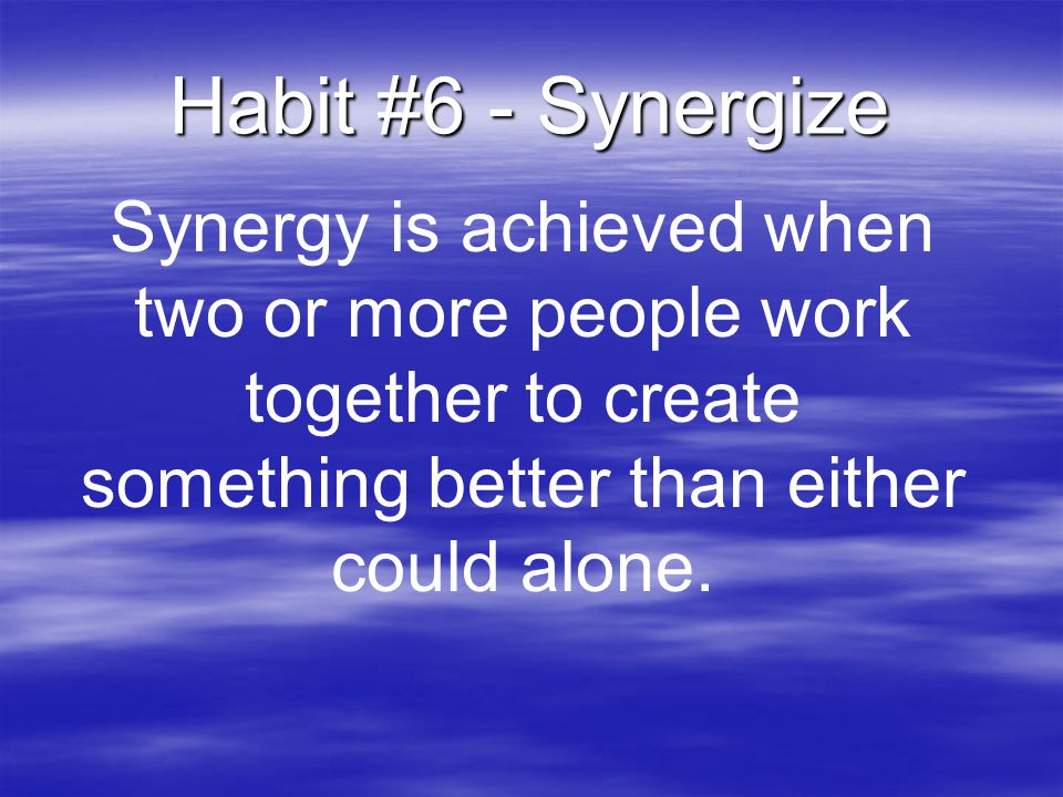 Habit #6 - Synergize Synergy is achieved when two or more people work together to create something better than either could alone.