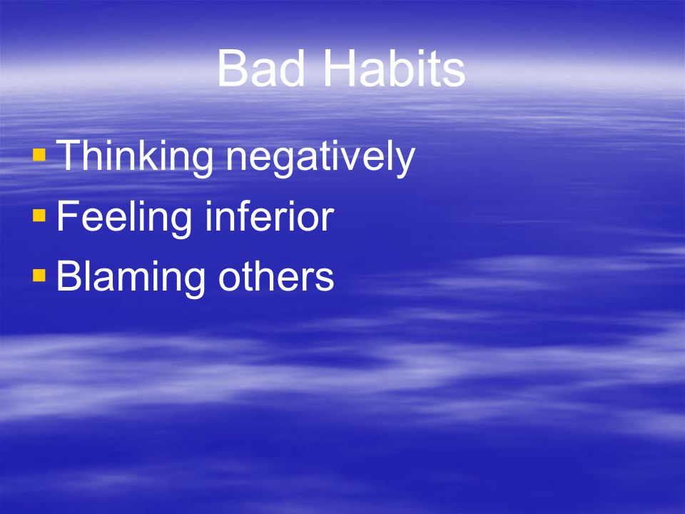 Bad Habits Thinking negatively Feeling inferior Blaming others