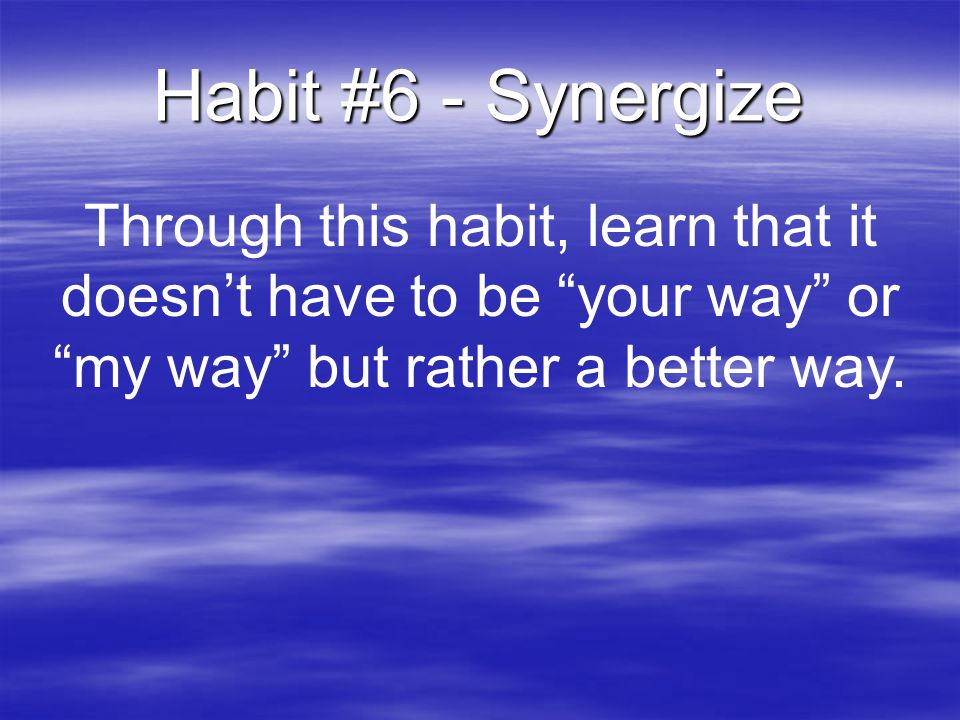 Habit #6 - Synergize Through this habit, learn that it doesn't have to be your way or my way but rather a better way.