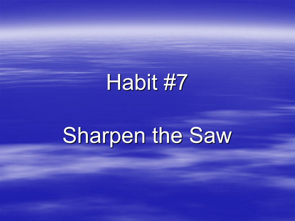 Habit #7 Sharpen the Saw