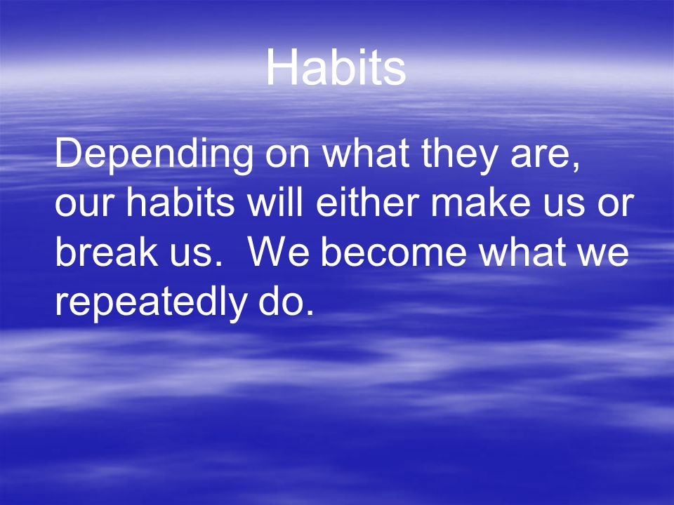 Habits Depending on what they are, our habits will either make us or break us.