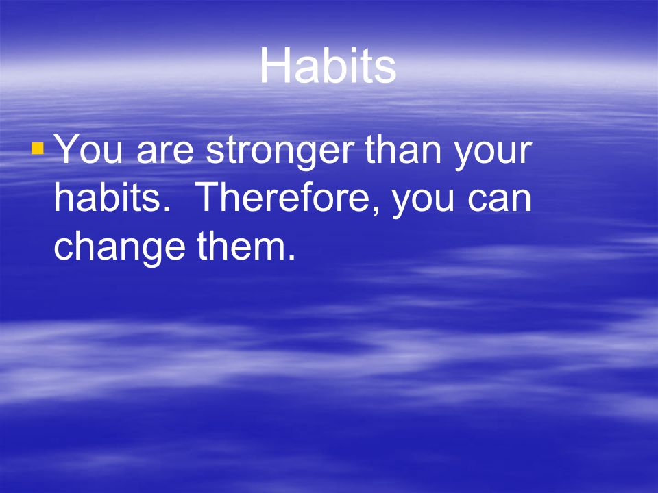 Habits You are stronger than your habits. Therefore, you can change them.