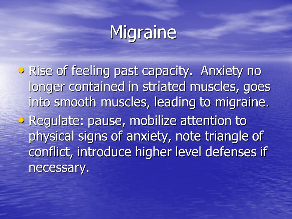 Migraine Rise of feeling past capacity. Anxiety no longer contained in striated muscles, goes into smooth muscles, leading to migraine.