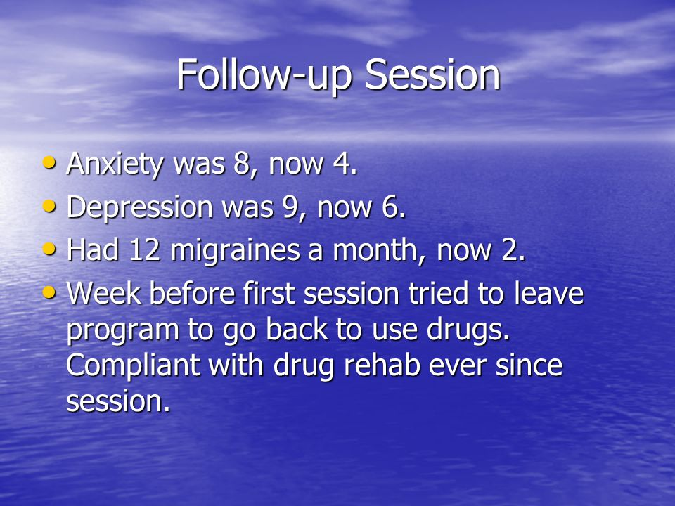 Follow-up Session Anxiety was 8, now 4. Depression was 9, now 6.