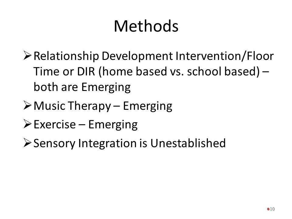 Methods Relationship Development Intervention/Floor Time or DIR (home based vs. school based) – both are Emerging.