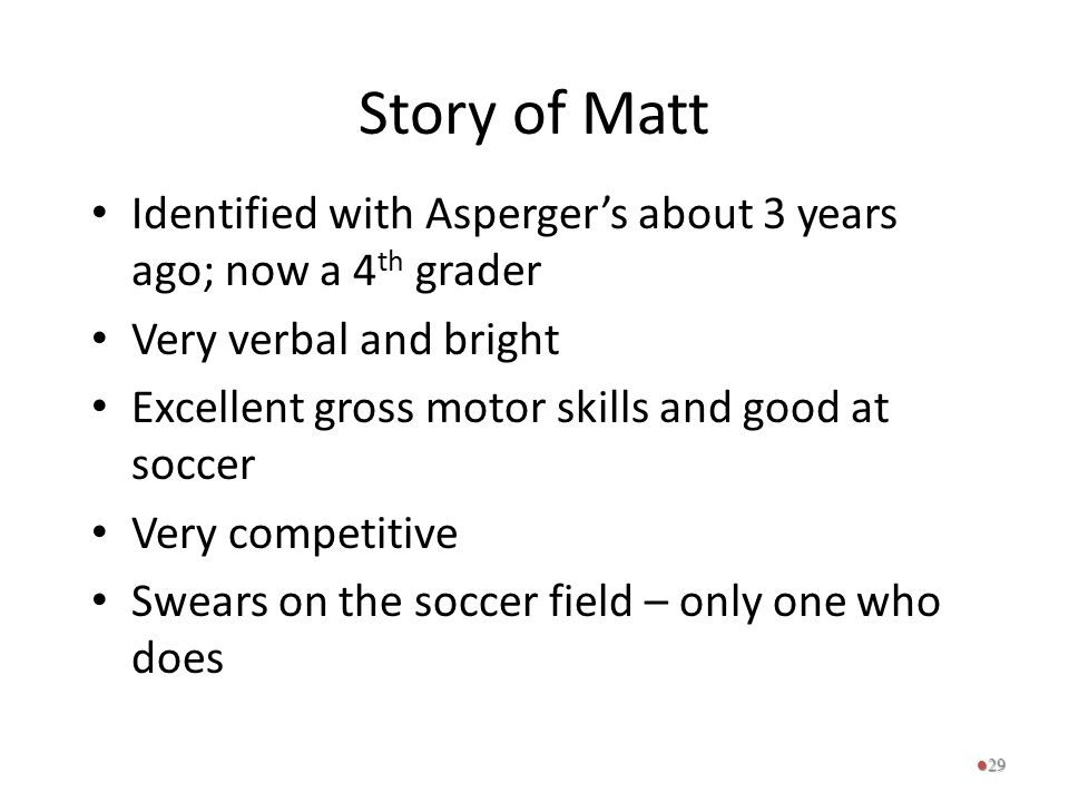 Story of Matt Identified with Asperger's about 3 years ago; now a 4th grader. Very verbal and bright.