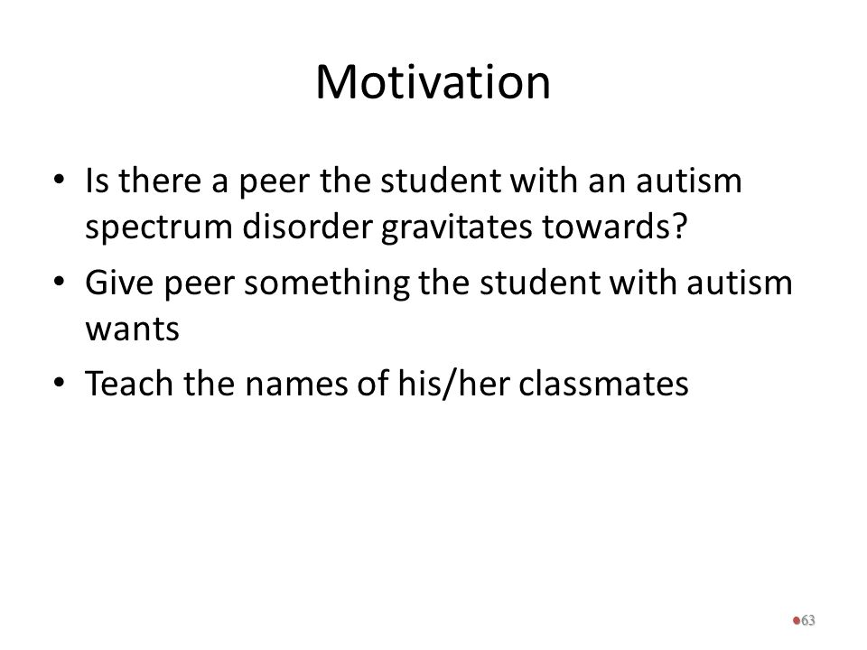 Motivation Is there a peer the student with an autism spectrum disorder gravitates towards Give peer something the student with autism wants.