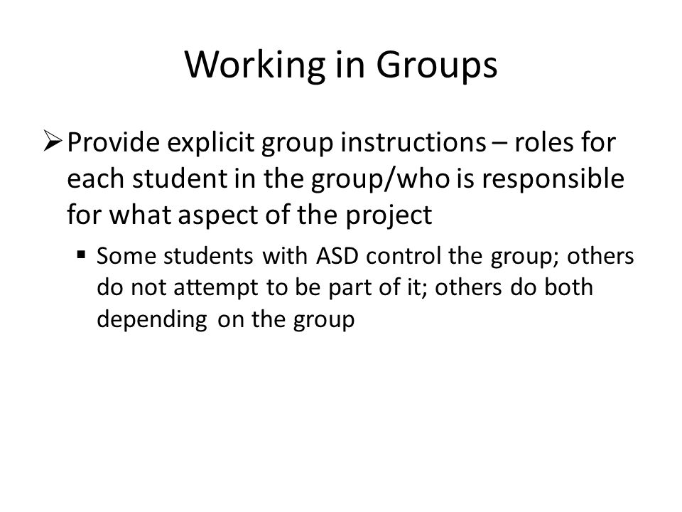 Working in Groups Provide explicit group instructions – roles for each student in the group/who is responsible for what aspect of the project.