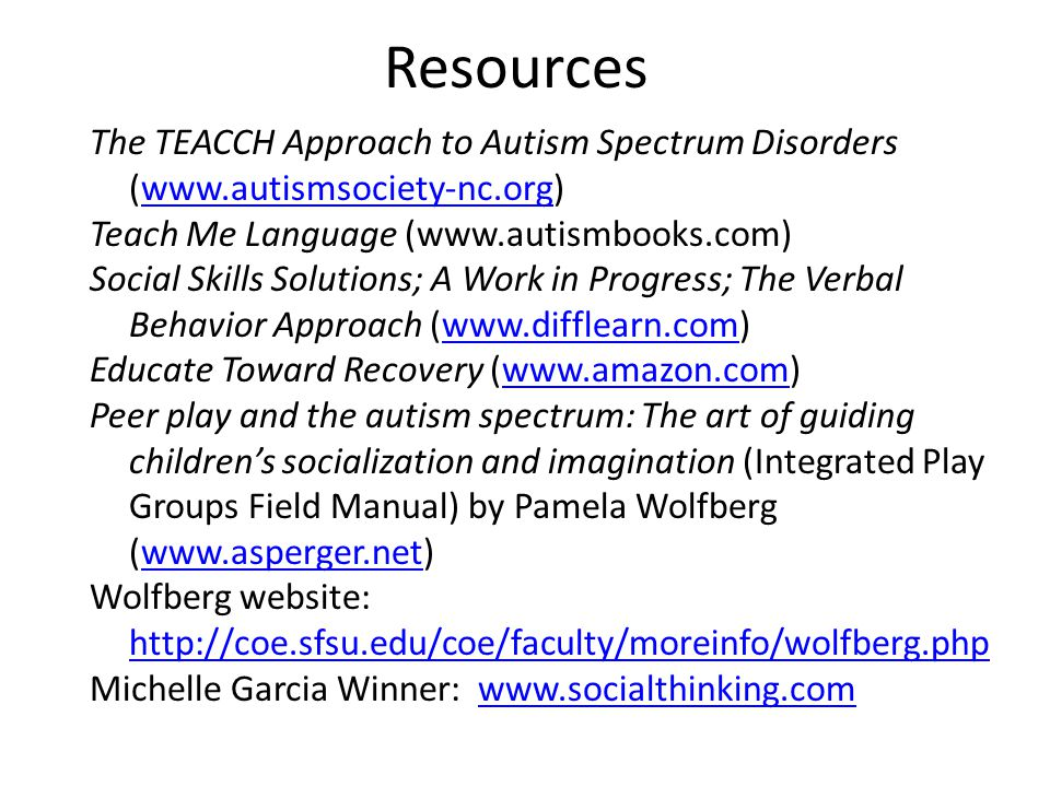 Resources The TEACCH Approach to Autism Spectrum Disorders (www.autismsociety-nc.org) Teach Me Language (www.autismbooks.com)