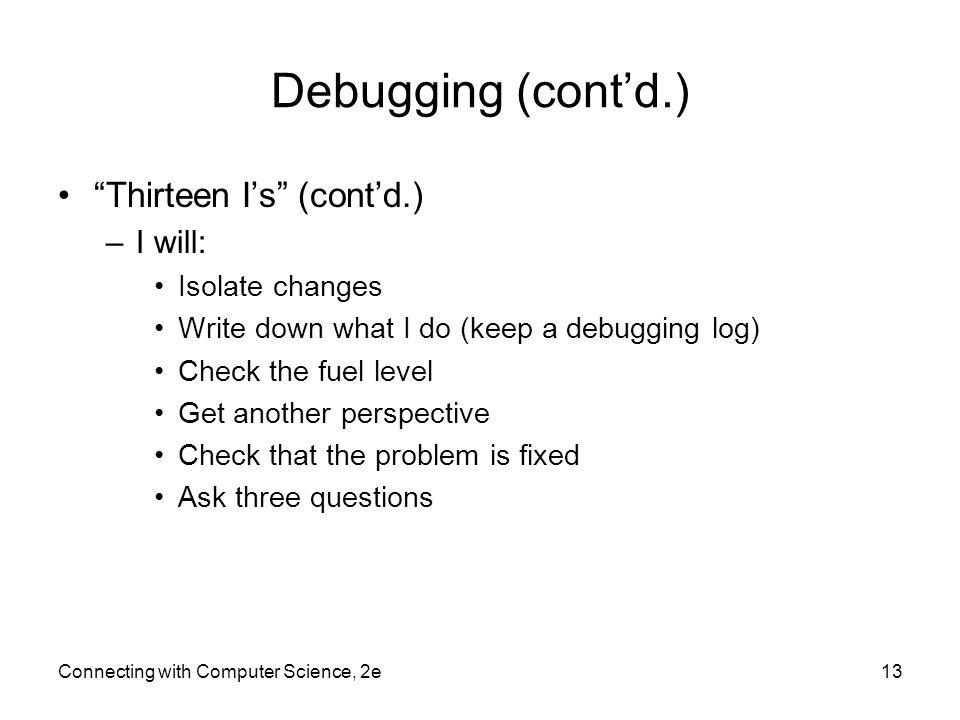 Debugging (cont'd.) Thirteen I's (cont'd.) I will: Isolate changes