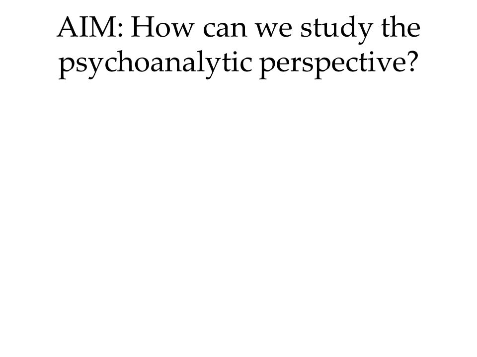 AIM: How can we study the psychoanalytic perspective
