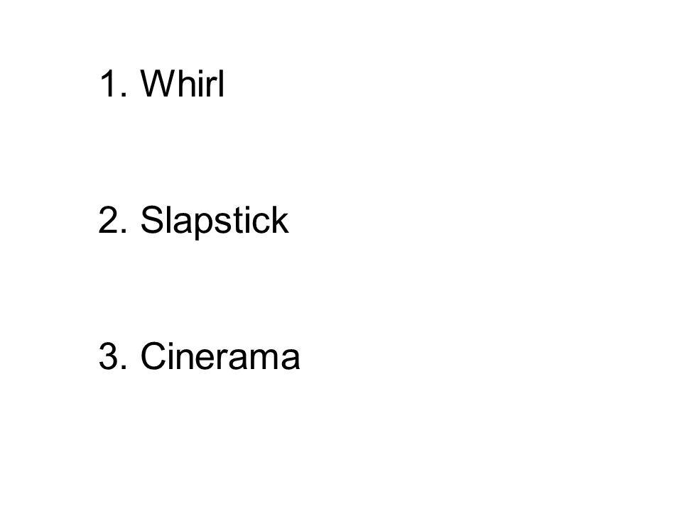 1. Whirl 2. Slapstick 3. Cinerama