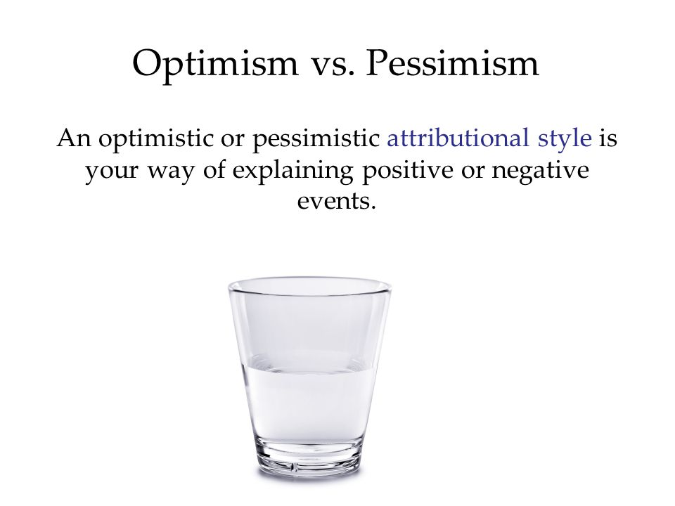 Optimism vs. Pessimism An optimistic or pessimistic attributional style is your way of explaining positive or negative events.