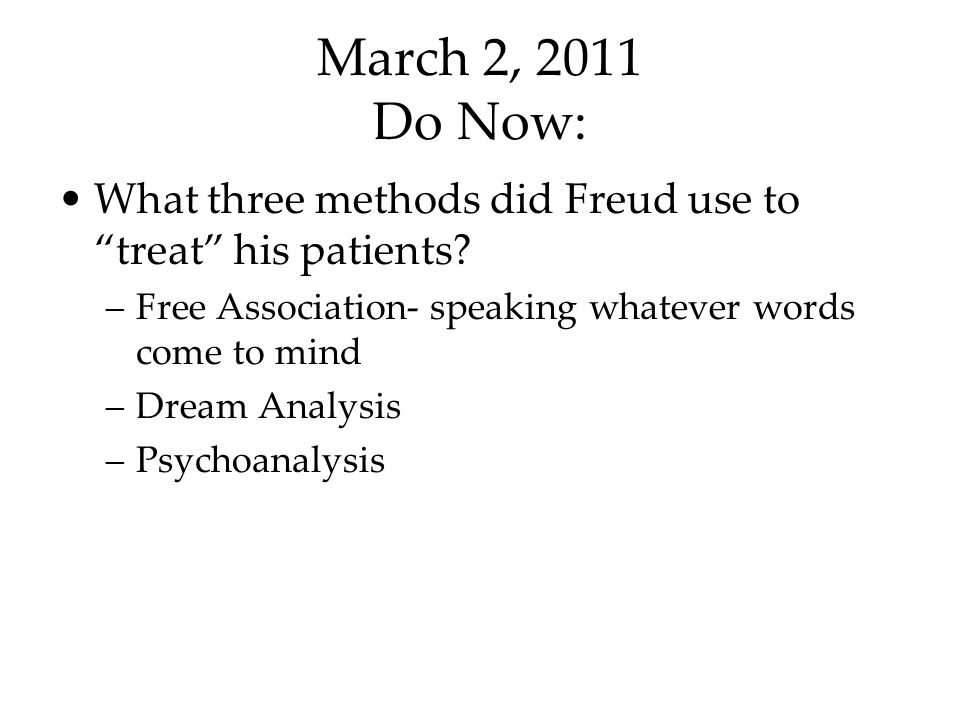 March 2, 2011 Do Now: What three methods did Freud use to treat his patients Free Association- speaking whatever words come to mind.